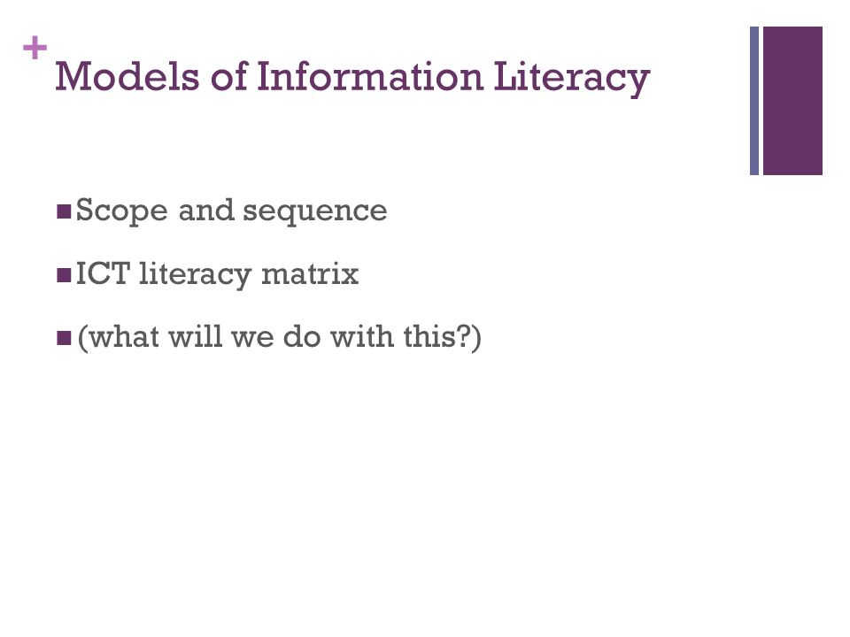 + Models of Information Literacy Scope and sequence ICT literacy matrix (what will we do with this )