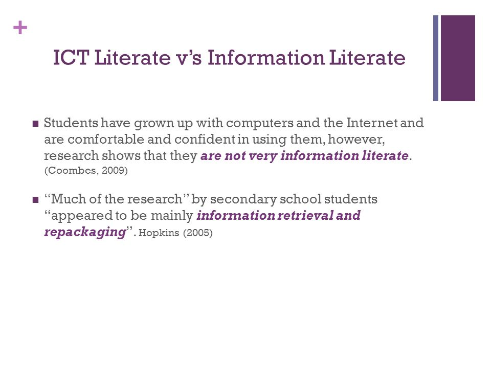 + ICT Literate v's Information Literate Students have grown up with computers and the Internet and are comfortable and confident in using them, however, research shows that they are not very information literate.