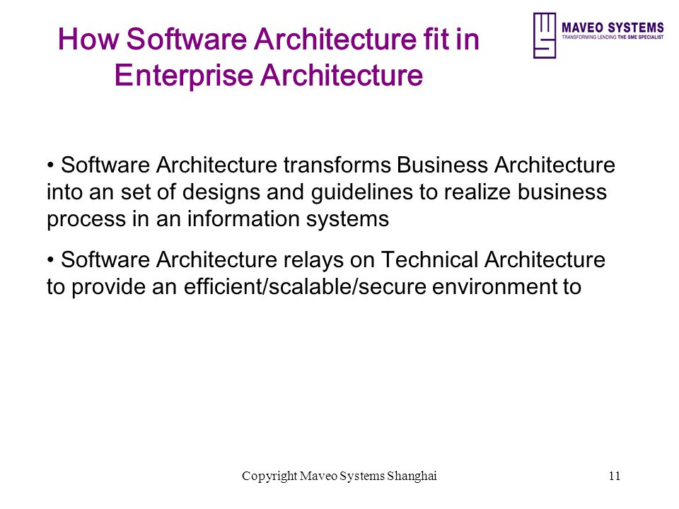 Copyright Maveo Systems Shanghai11 How Software Architecture fit in Enterprise Architecture Software Architecture transforms Business Architecture into an set of designs and guidelines to realize business process in an information systems Software Architecture relays on Technical Architecture to provide an efficient/scalable/secure environment to