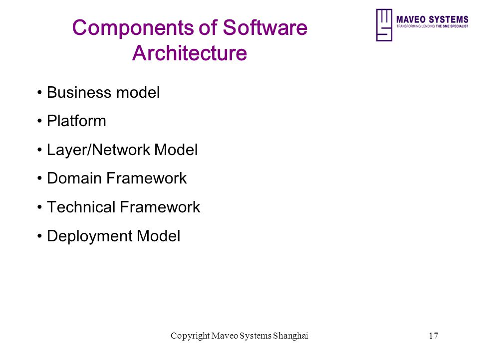 Copyright Maveo Systems Shanghai17 Components of Software Architecture Business model Platform Layer/Network Model Domain Framework Technical Framework Deployment Model