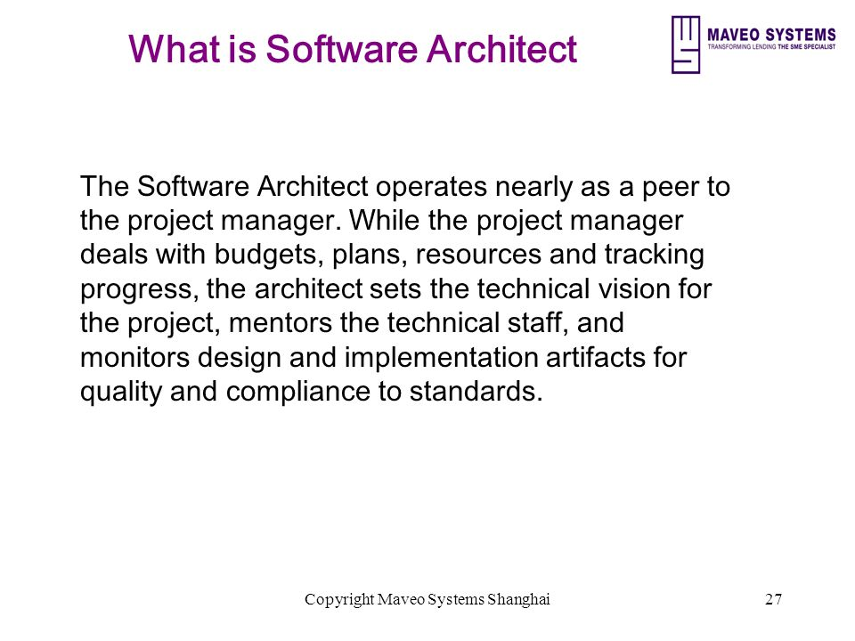 Copyright Maveo Systems Shanghai27 What is Software Architect The Software Architect operates nearly as a peer to the project manager.