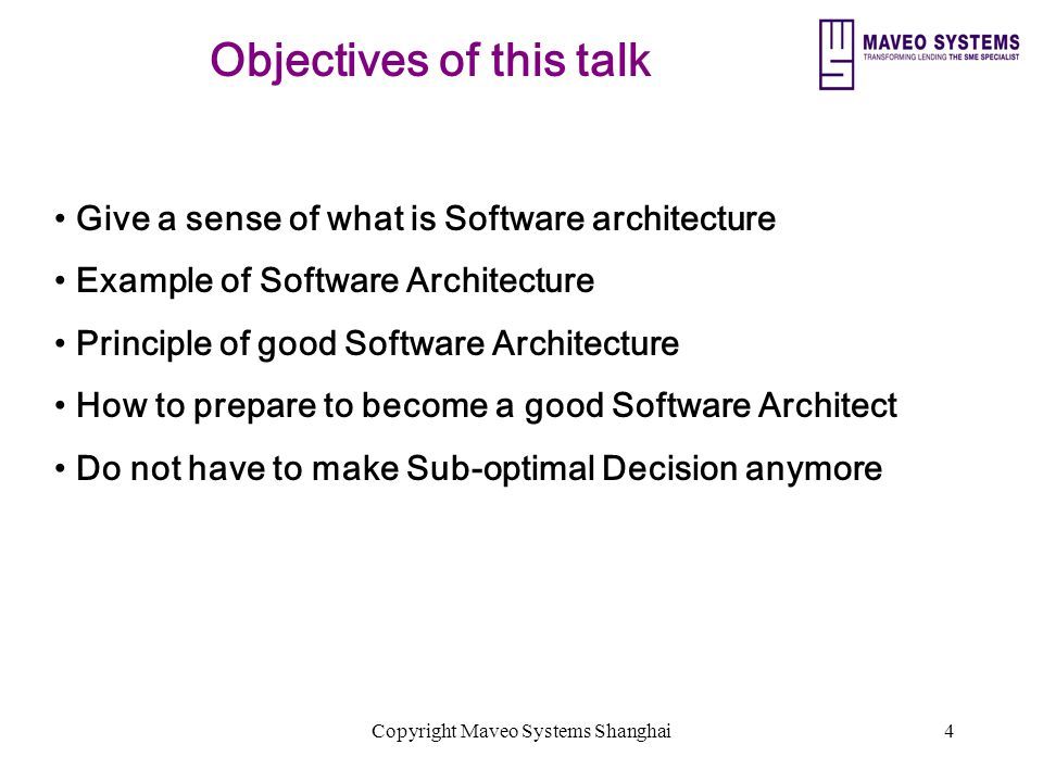 Copyright Maveo Systems Shanghai4 Objectives of this talk Give a sense of what is Software architecture Example of Software Architecture Principle of good Software Architecture How to prepare to become a good Software Architect Do not have to make Sub-optimal Decision anymore