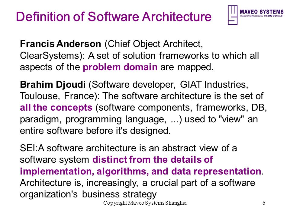 Copyright Maveo Systems Shanghai6 Definition of Software Architecture Francis Anderson (Chief Object Architect, ClearSystems): A set of solution frameworks to which all aspects of the problem domain are mapped.