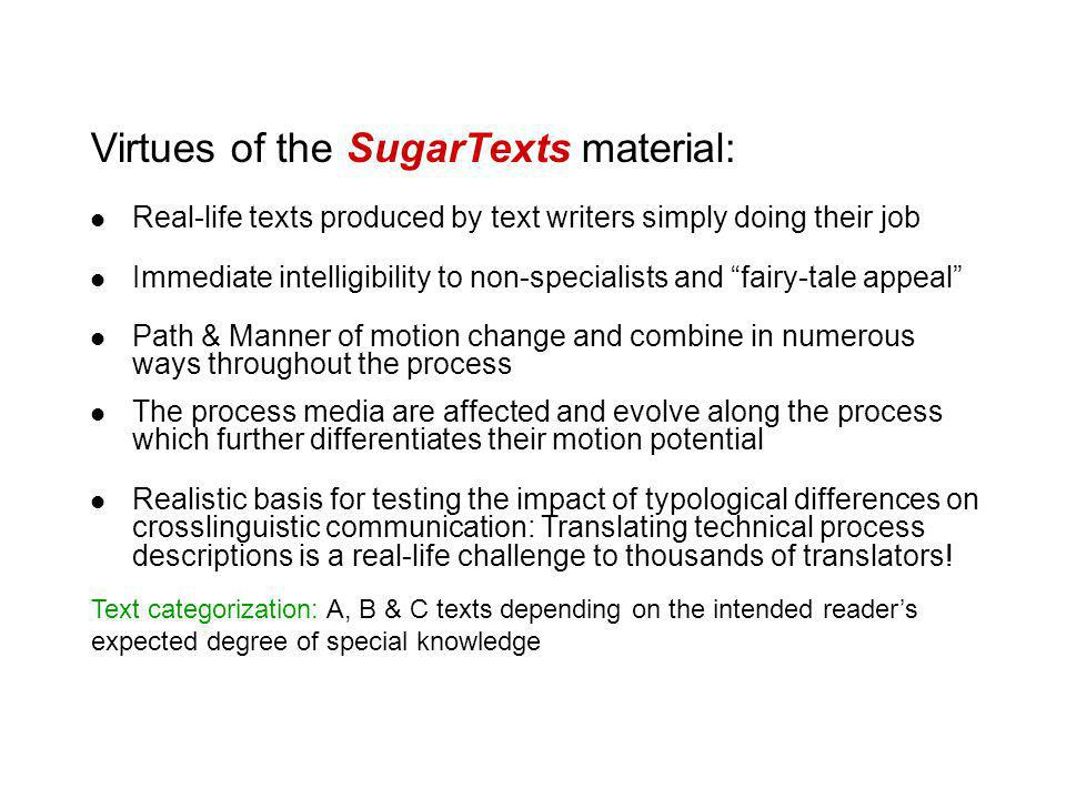 Virtues of the SugarTexts material: Real-life texts produced by text writers simply doing their job Immediate intelligibility to non-specialists and fairy-tale appeal Path & Manner of motion change and combine in numerous ways throughout the process The process media are affected and evolve along the process which further differentiates their motion potential Realistic basis for testing the impact of typological differences on crosslinguistic communication: Translating technical process descriptions is a real-life challenge to thousands of translators.