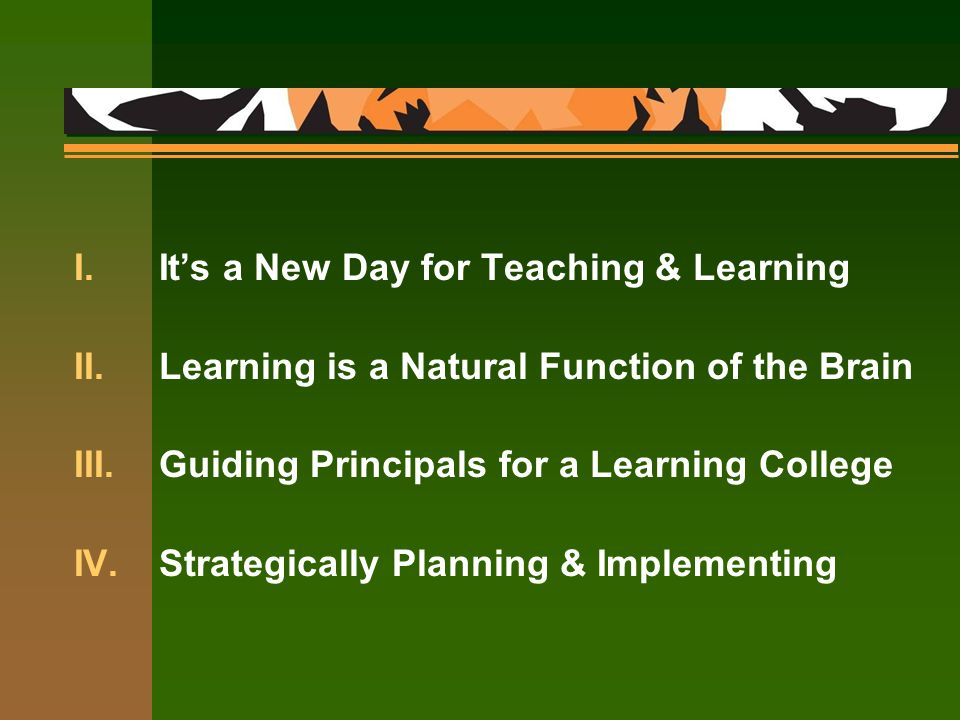 I.It's a New Day for Teaching & Learning II.Learning is a Natural Function of the Brain III.Guiding Principals for a Learning College IV.Strategically Planning & Implementing