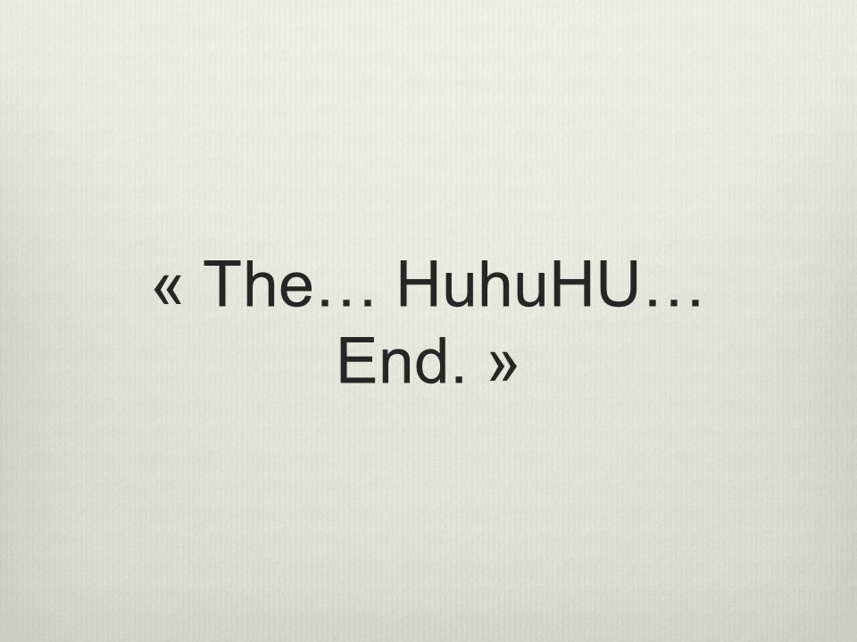 « The… HuhuHU… End. »
