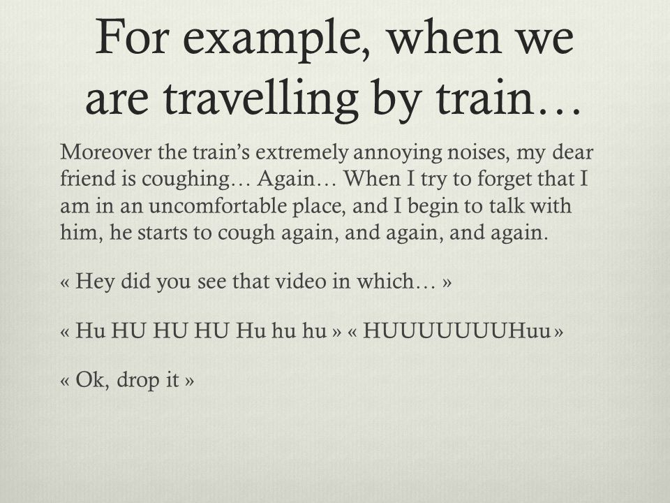 For example, when we are travelling by train… Moreover the train's extremely annoying noises, my dear friend is coughing… Again… When I try to forget that I am in an uncomfortable place, and I begin to talk with him, he starts to cough again, and again, and again.