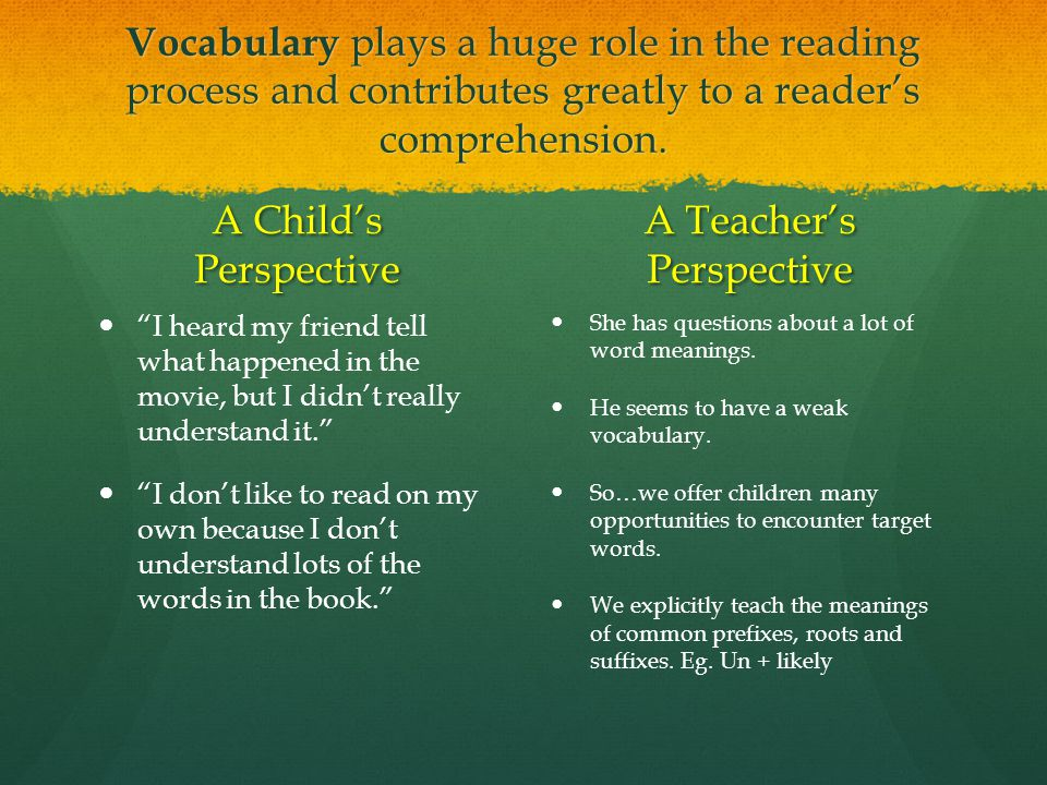 "Vocabulary plays a huge role in the reading process and contributes greatly to a reader's comprehension. A Child's Perspective ""I heard my friend tell"