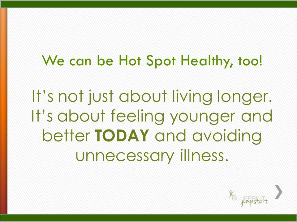 It's not just about living longer. It's about feeling younger and better TODAY and avoiding unnecessary illness. We can be Hot Spot Healthy, too!