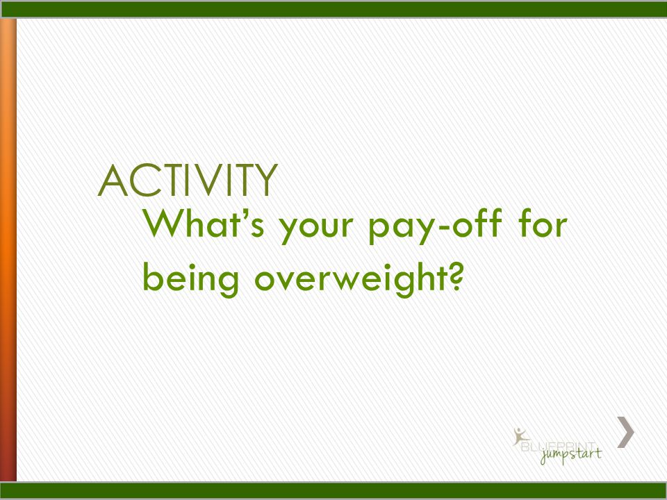 ACTIVITY What's your pay-off for being overweight?