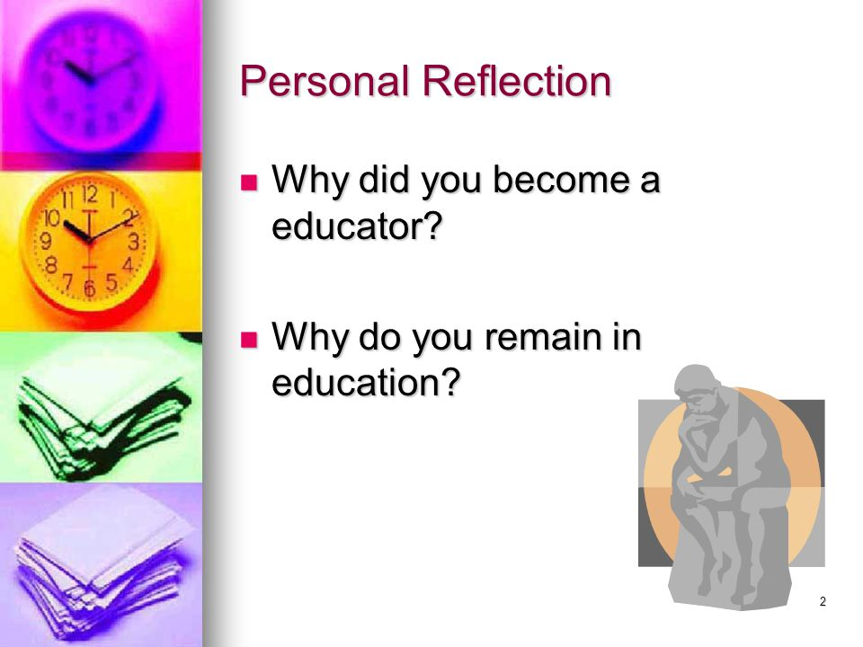 Personal Reflection Why did you become a educator? Why did you become a educator? Why do you remain in education? Why do you remain in education? 2