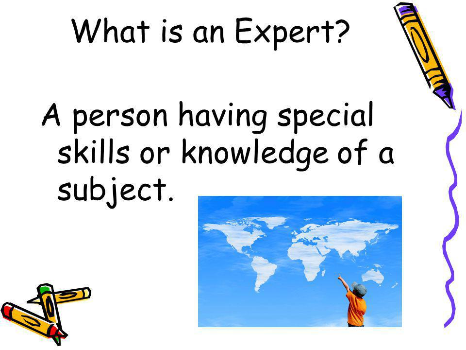 What is an Expert? A person having special skills or knowledge of a subject.