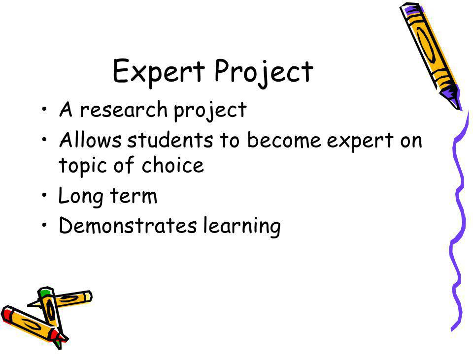 Expert Project A research project Allows students to become expert on topic of choice Long term Demonstrates learning
