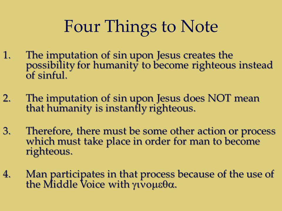 Four Things to Note 1.The imputation of sin upon Jesus creates the possibility for humanity to become righteous instead of sinful.