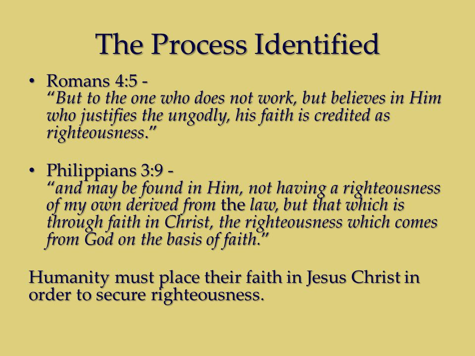 The Process Identified Romans 4:5 - But to the one who does not work, but believes in Him who justifies the ungodly, his faith is credited as righteousness. Romans 4:5 - But to the one who does not work, but believes in Him who justifies the ungodly, his faith is credited as righteousness. Philippians 3:9 - and may be found in Him, not having a righteousness of my own derived from the law, but that which is through faith in Christ, the righteousness which comes from God on the basis of faith. Philippians 3:9 - and may be found in Him, not having a righteousness of my own derived from the law, but that which is through faith in Christ, the righteousness which comes from God on the basis of faith. Humanity must place their faith in Jesus Christ in order to secure righteousness.
