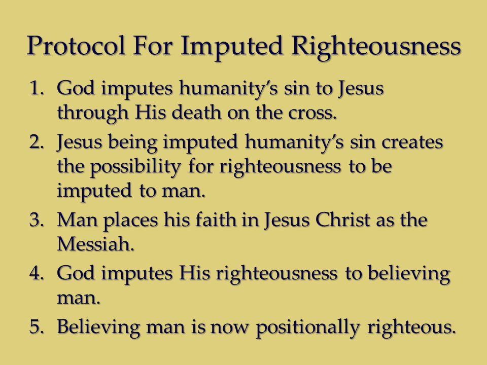 Protocol For Imputed Righteousness 1.God imputes humanity's sin to Jesus through His death on the cross.