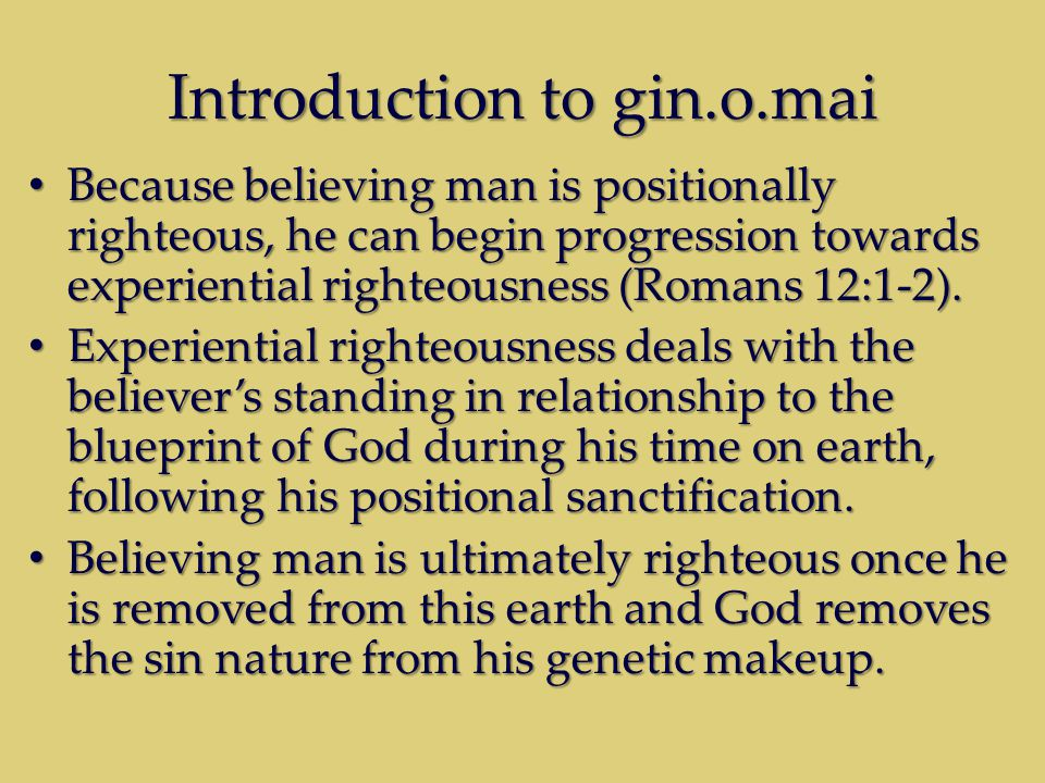 Introduction to gin.o.mai Because believing man is positionally righteous, he can begin progression towards experiential righteousness (Romans 12:1-2).