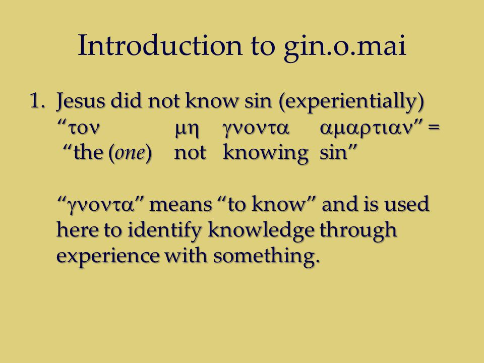 Introduction to gin.o.mai 1.Jesus did not know sin (experientially)  = the (one) not knowing sin  means to know and is used here to identify knowledge through experience with something.
