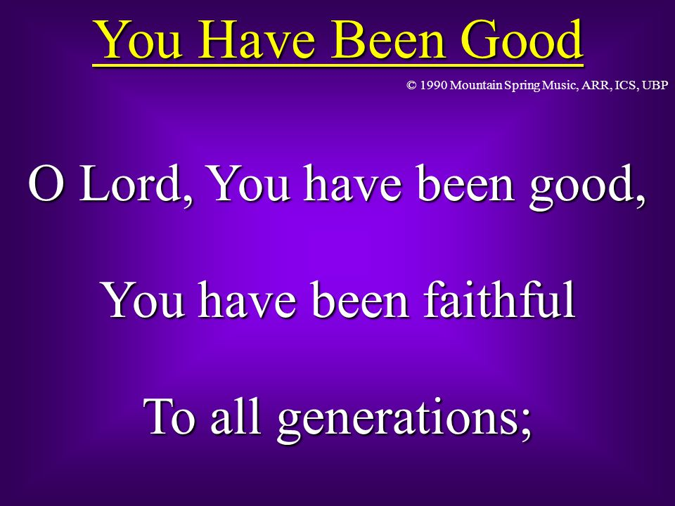 You Have Been Good O Lord, You have been good, You have been faithful To all generations; © 1990 Mountain Spring Music, ARR, ICS, UBP