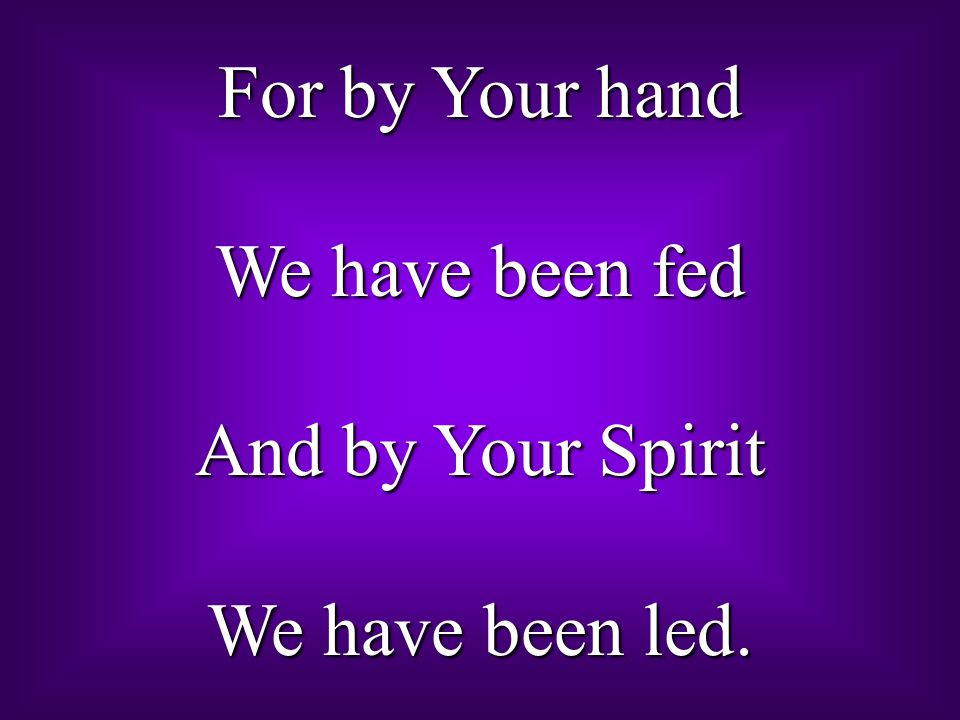 For by Your hand We have been fed And by Your Spirit We have been led.
