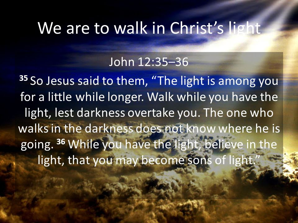 """We are to walk in Christ's light John 12:35–36 35 So Jesus said to them, """"The light is among you for a little while longer. Walk while you have the li"""