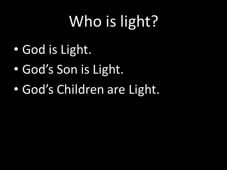 Who is light? God is Light. God's Son is Light. God's Children are Light.
