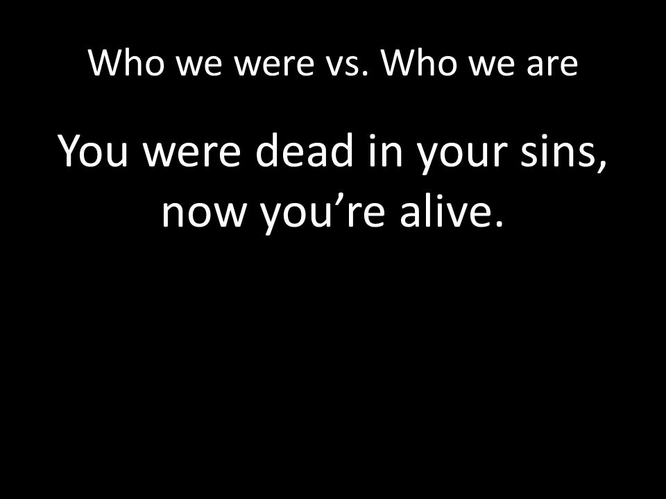 Who we were vs. Who we are You were dead in your sins, now you're alive.