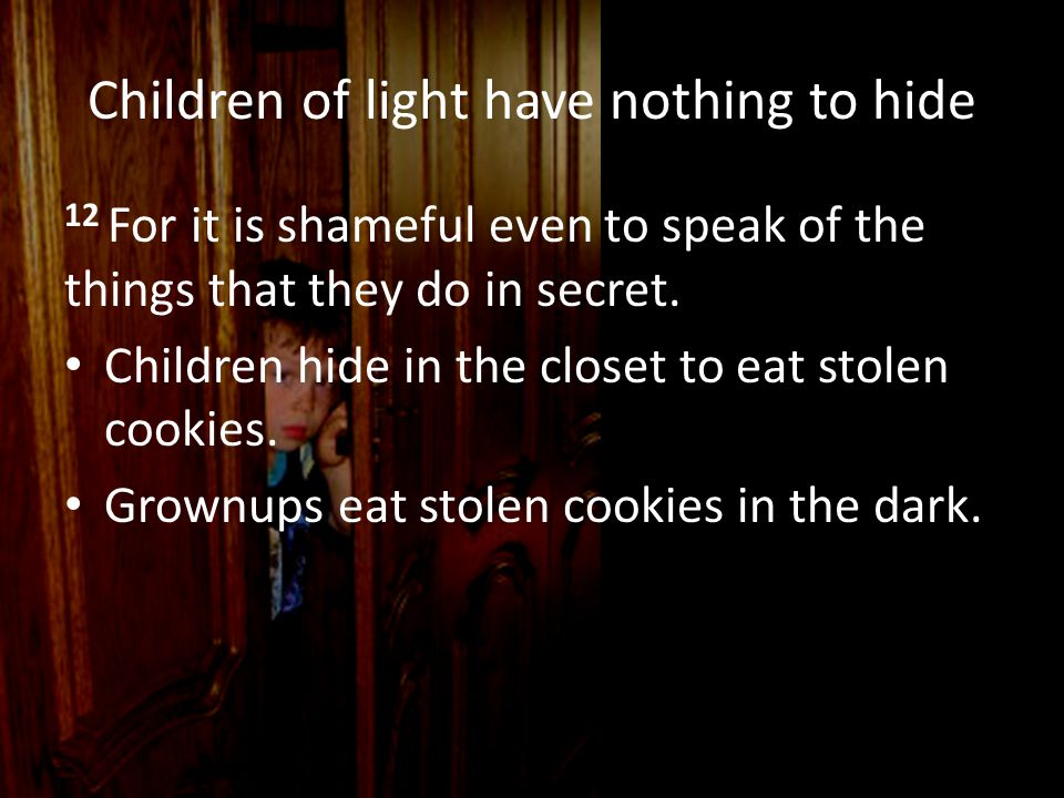 Children of light have nothing to hide 12 For it is shameful even to speak of the things that they do in secret. Children hide in the closet to eat st