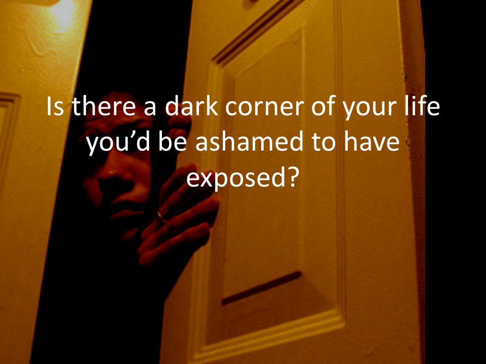 Is there a dark corner of your life you'd be ashamed to have exposed?