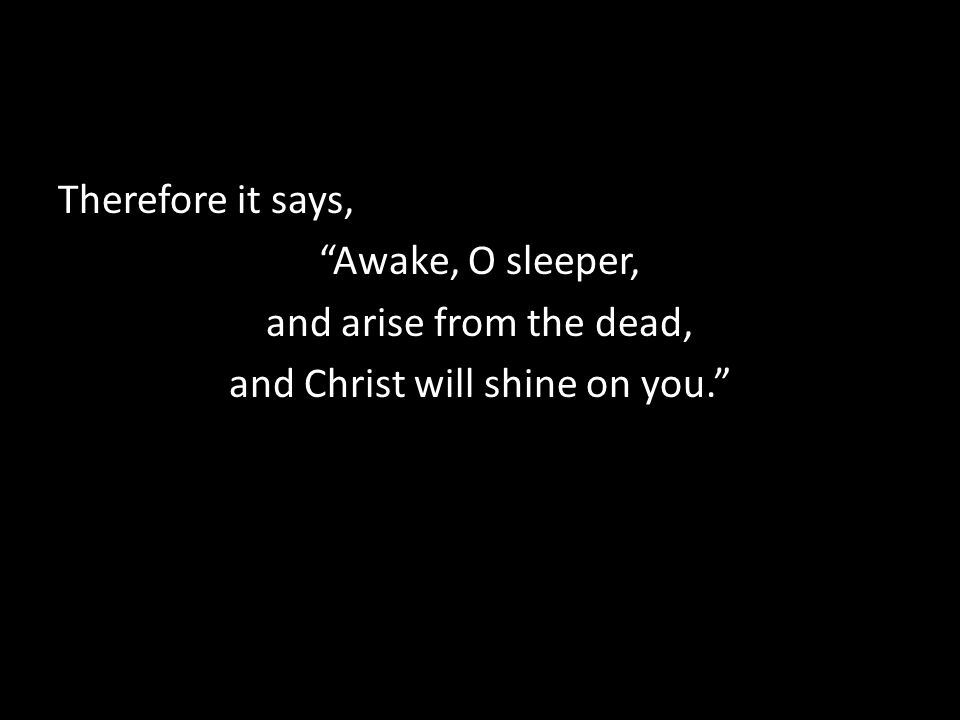 """Therefore it says, """"Awake, O sleeper, and arise from the dead, and Christ will shine on you."""""""