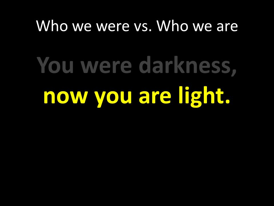 Who we were vs. Who we are You were darkness, now you are light.