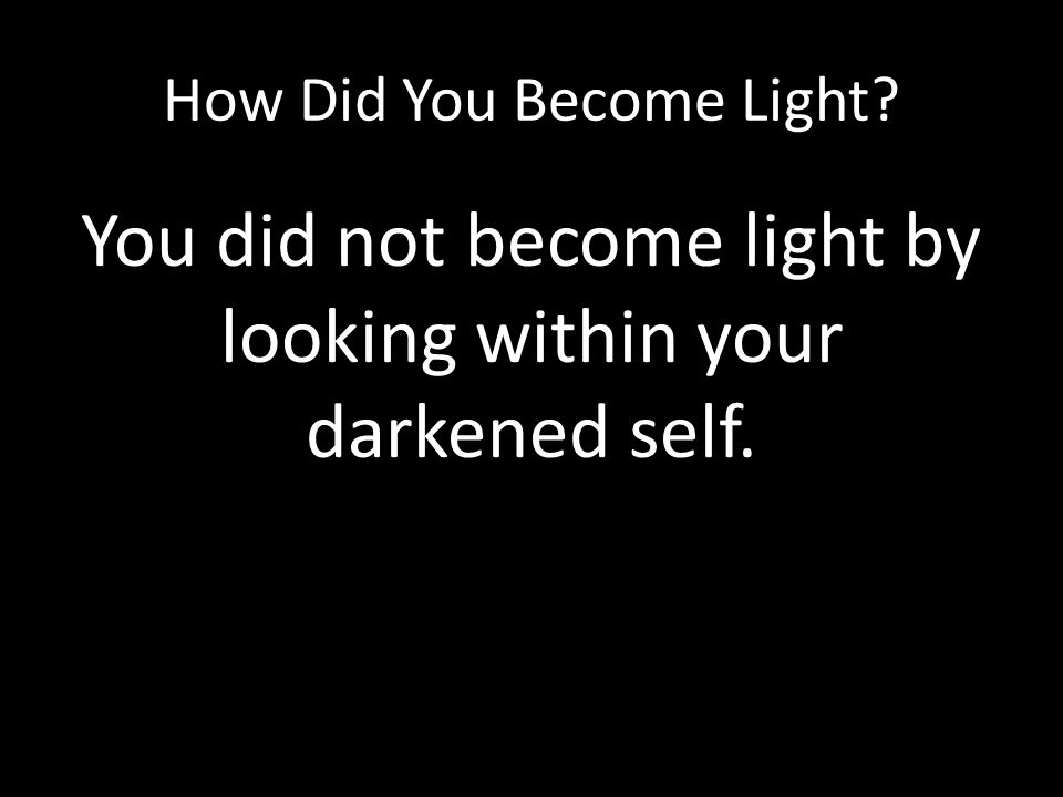 How Did You Become Light? You did not become light by looking within your darkened self.
