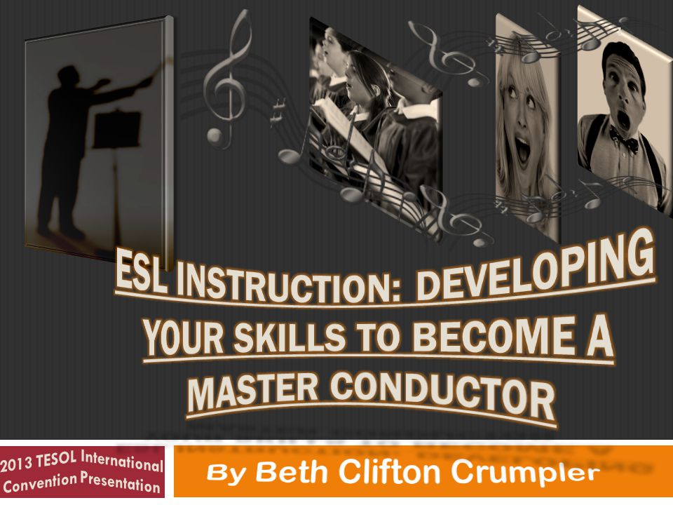 52 2013 TESOL International Convention Presentation- ESL Instruction: Developing Your Skills to Become a Master Conductor by Beth Clifton Crumpler by Beth Clifton Crumpler from http://adaptivelearnin.comhttp://adaptivelearnin.com *Public Domain