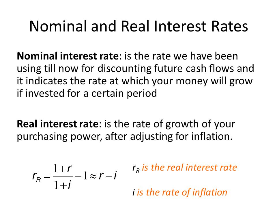 Nominal and Real Interest Rates Nominal interest rate: is the rate we have been using till now for discounting future cash flows and it indicates the rate at which your money will grow if invested for a certain period Real interest rate: is the rate of growth of your purchasing power, after adjusting for inflation.