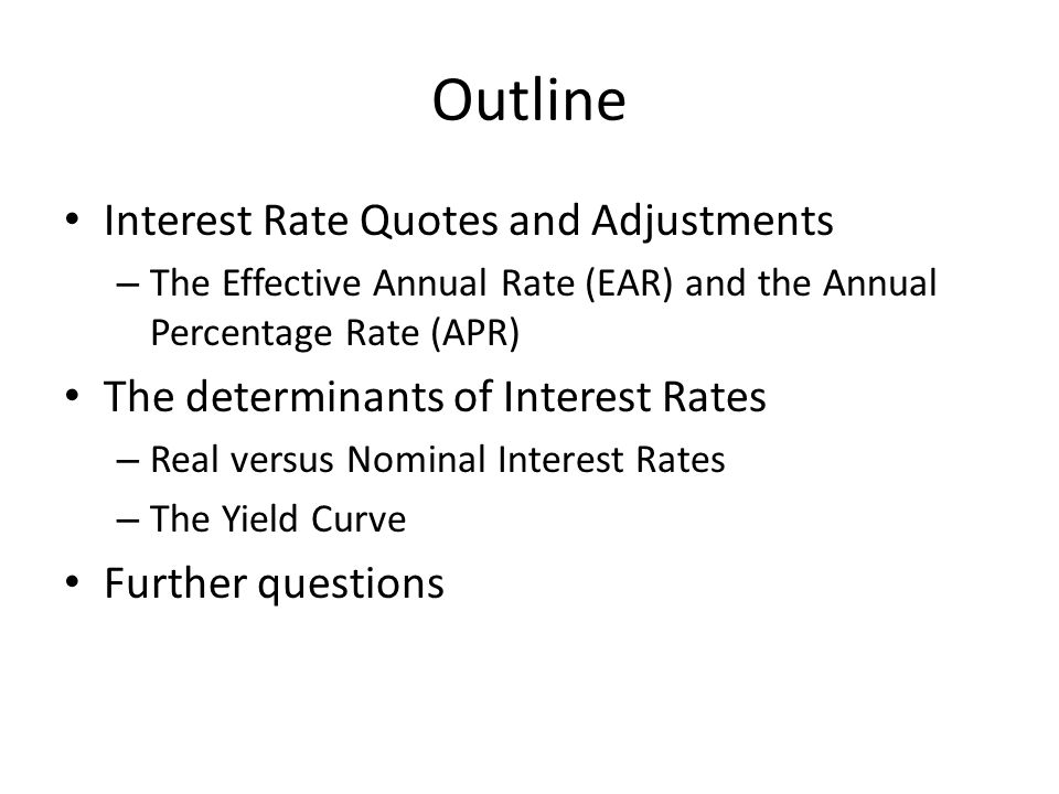 Outline Interest Rate Quotes and Adjustments – The Effective Annual Rate (EAR) and the Annual Percentage Rate (APR) The determinants of Interest Rates – Real versus Nominal Interest Rates – The Yield Curve Further questions