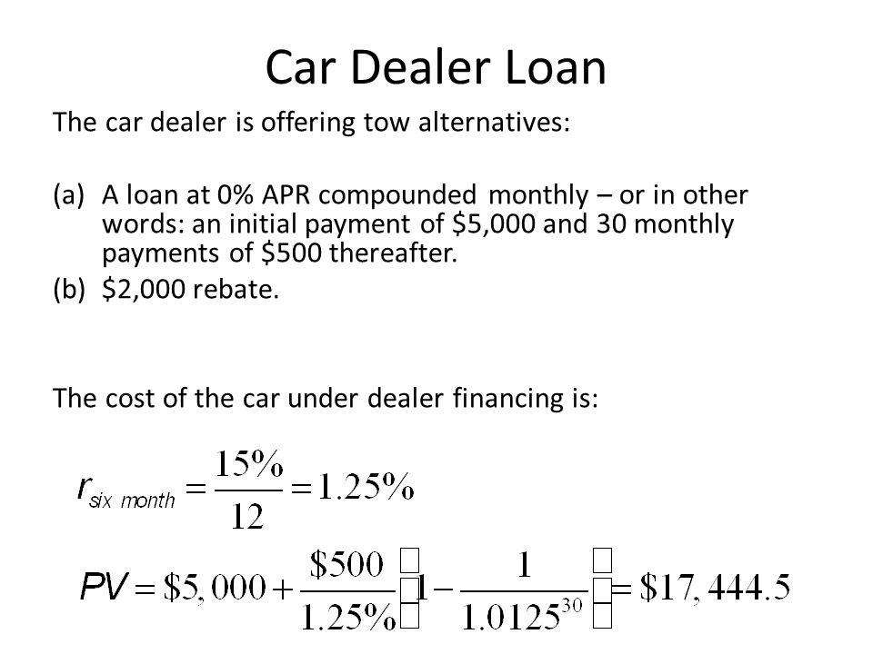 Car Dealer Loan The car dealer is offering tow alternatives: (a)A loan at 0% APR compounded monthly – or in other words: an initial payment of $5,000
