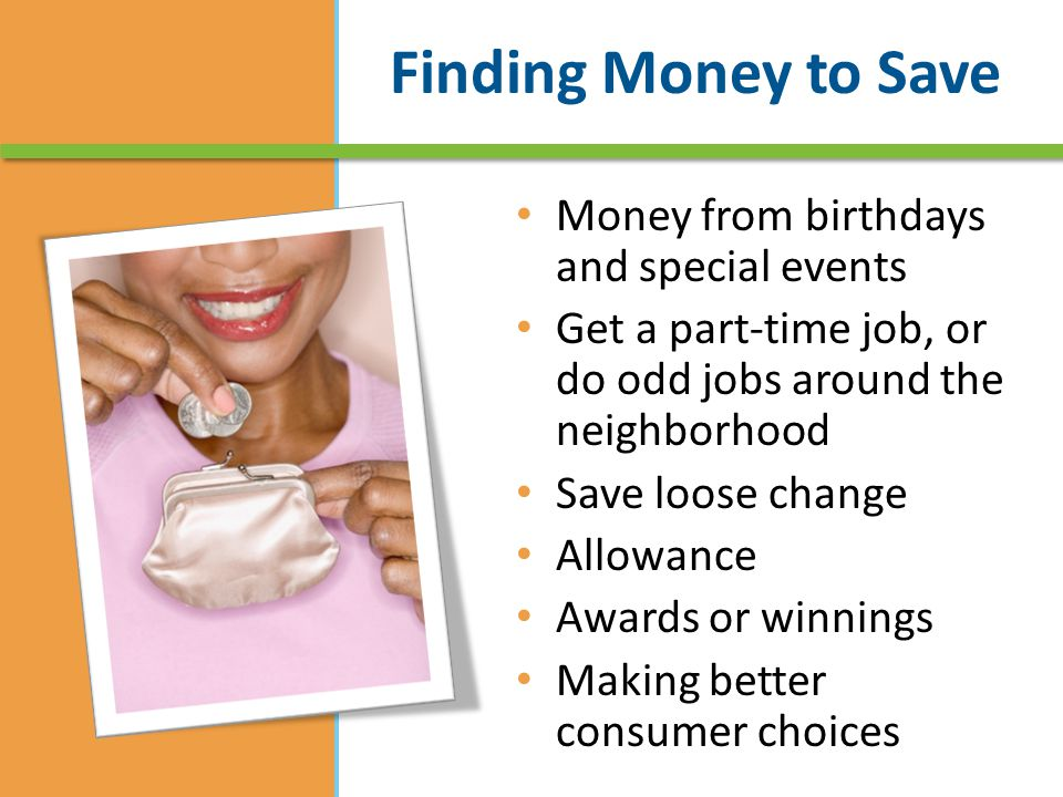 Money from birthdays and special events Get a part-time job, or do odd jobs around the neighborhood Save loose change Allowance Awards or winnings Making better consumer choices
