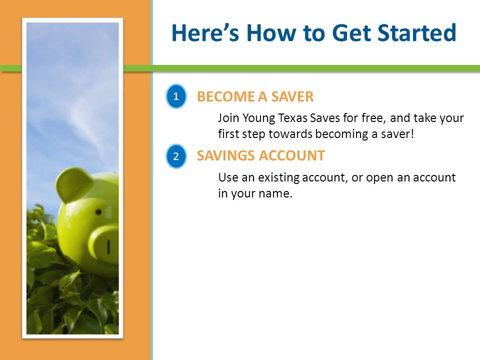 Here's How to Get Started BECOME A SAVER Join Young Texas Saves for free, and take your first step towards becoming a saver.