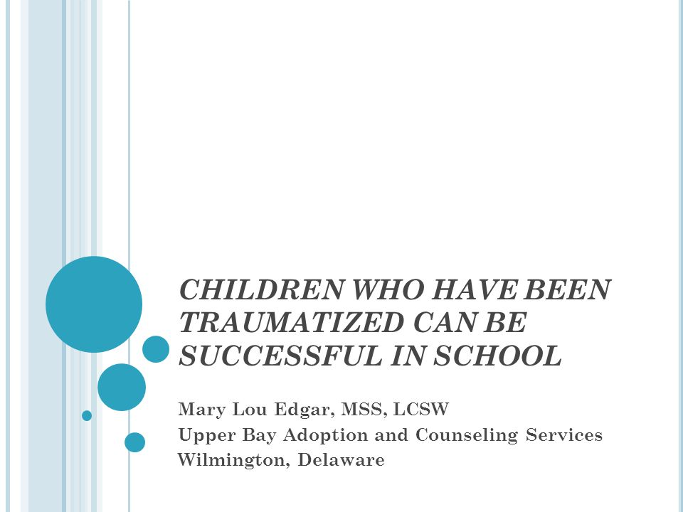 CHILDREN WHO HAVE BEEN TRAUMATIZED CAN BE SUCCESSFUL IN SCHOOL Mary Lou Edgar, MSS, LCSW Upper Bay Adoption and Counseling Services Wilmington, Delawa