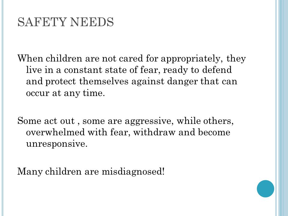 SAFETY NEEDS When children are not cared for appropriately, they live in a constant state of fear, ready to defend and protect themselves against dang