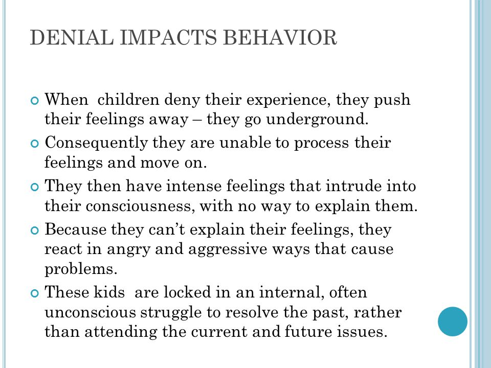 DENIAL IMPACTS BEHAVIOR When children deny their experience, they push their feelings away – they go underground. Consequently they are unable to proc