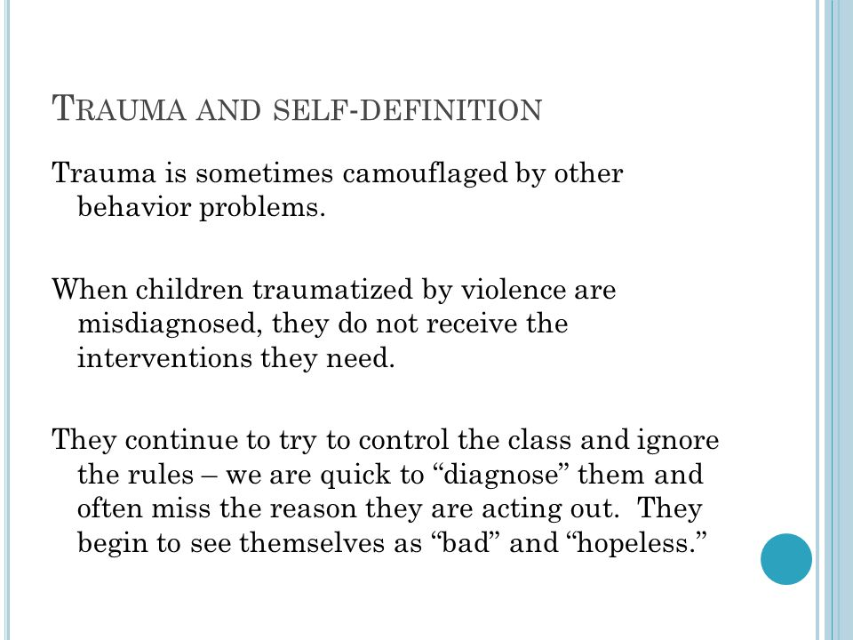 T RAUMA AND SELF - DEFINITION Trauma is sometimes camouflaged by other behavior problems. When children traumatized by violence are misdiagnosed, they