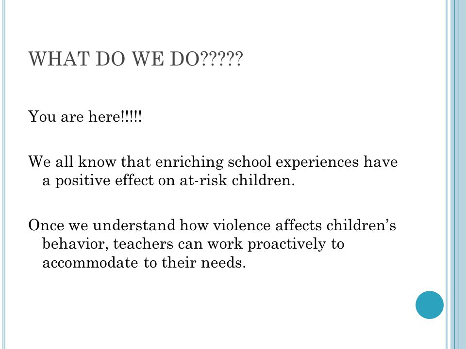 WHAT DO WE DO????? You are here!!!!! We all know that enriching school experiences have a positive effect on at-risk children. Once we understand how