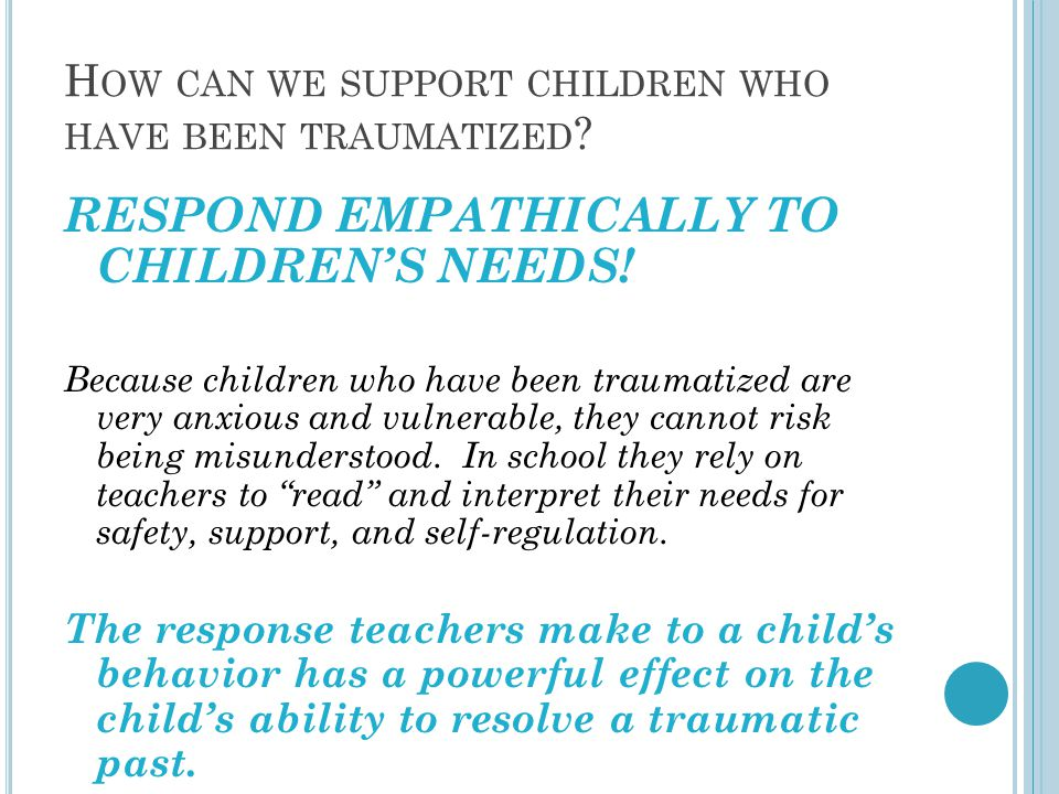 H OW CAN WE SUPPORT CHILDREN WHO HAVE BEEN TRAUMATIZED ? RESPOND EMPATHICALLY TO CHILDREN'S NEEDS! Because children who have been traumatized are very