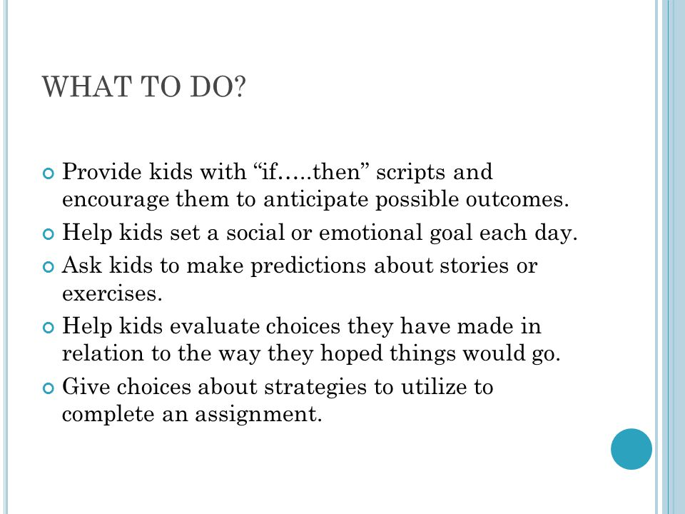 """WHAT TO DO? Provide kids with """"if…..then"""" scripts and encourage them to anticipate possible outcomes. Help kids set a social or emotional goal each da"""