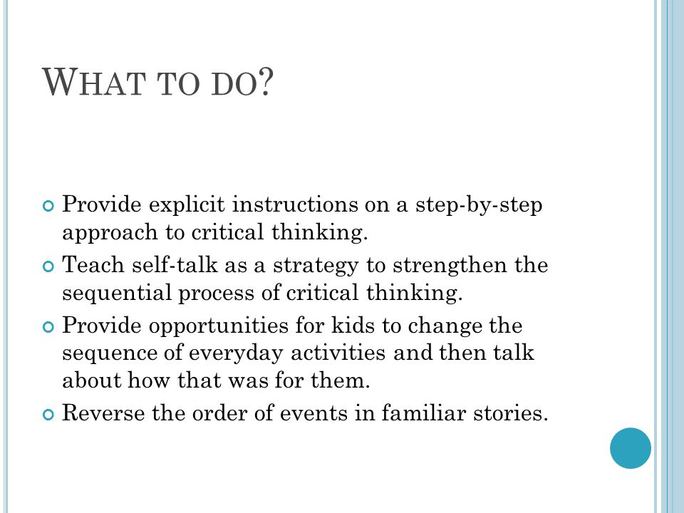 W HAT TO DO ? Provide explicit instructions on a step-by-step approach to critical thinking. Teach self-talk as a strategy to strengthen the sequentia