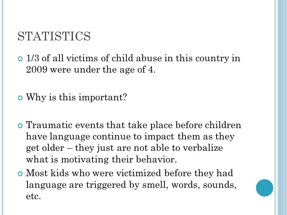 STATISTICS 1/3 of all victims of child abuse in this country in 2009 were under the age of 4. Why is this important? Traumatic events that take place