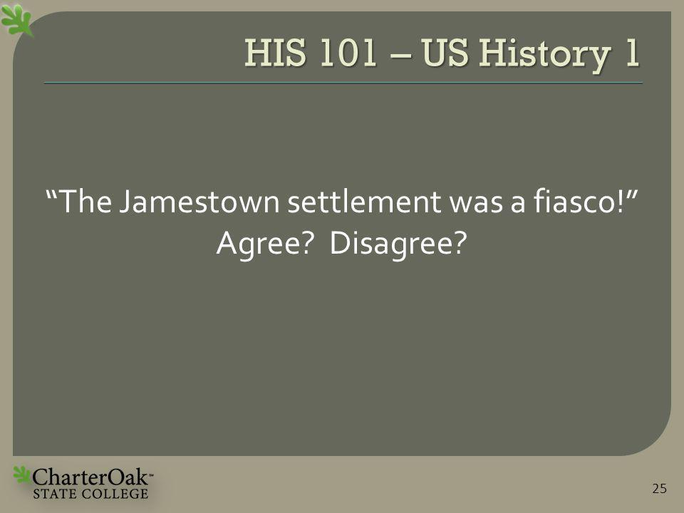HIS 101 – US History 1 The Jamestown settlement was a fiasco! Agree Disagree 25