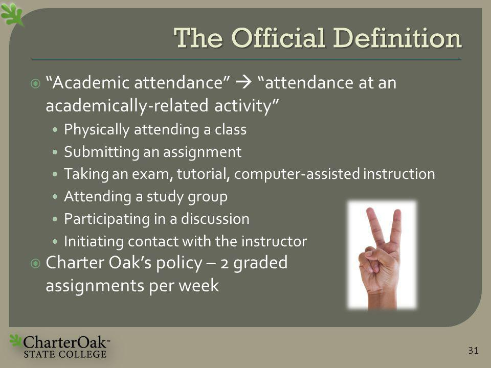 The Official Definition  Academic attendance  attendance at an academically-related activity Physically attending a class Submitting an assignment Taking an exam, tutorial, computer-assisted instruction Attending a study group Participating in a discussion Initiating contact with the instructor  Charter Oak's policy – 2 graded assignments per week 31