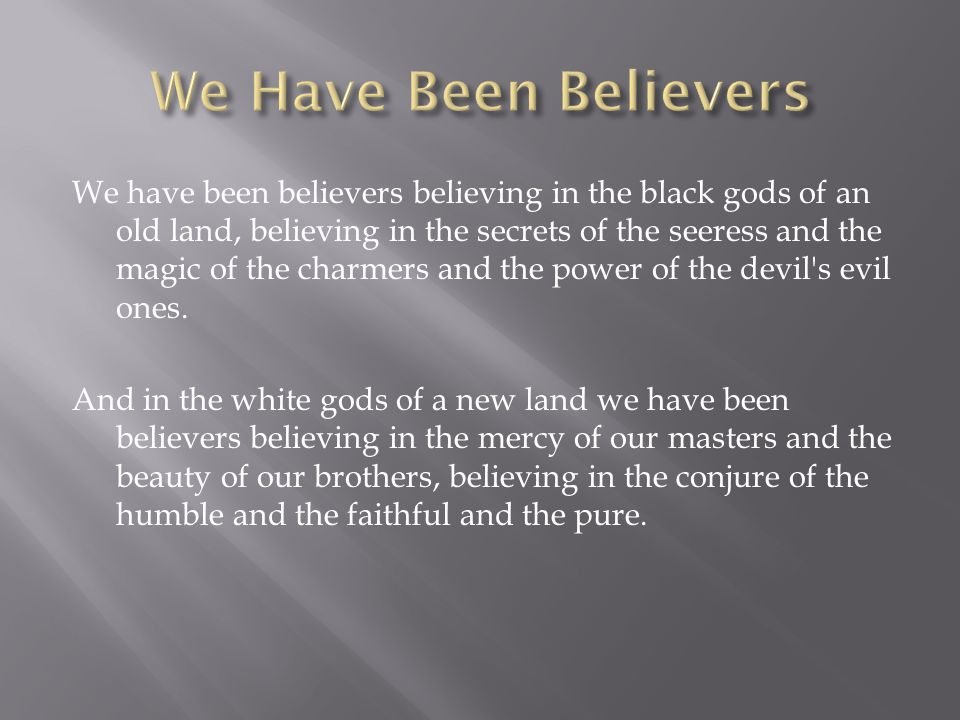 We have been believers believing in the black gods of an old land, believing in the secrets of the seeress and the magic of the charmers and the power of the devil s evil ones.